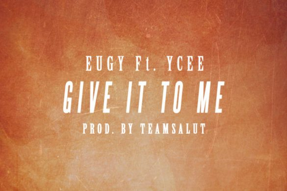Eugy – Give It To Me Ft. YCee (Prod. Team Salut)