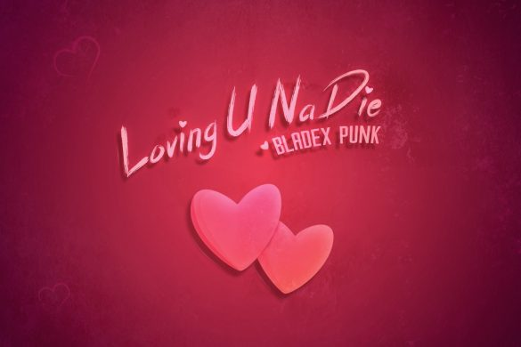 Bladex Punk – Loving U Na Die (Prod. By BXP & Eyo)